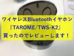 完全ワイヤレスなBluetoothイヤホン『TAROME/TWS-K2』は買いなのか?